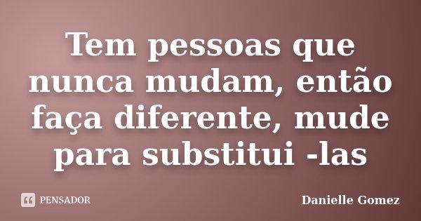 Tem pessoas que nunca mudam, então faça diferente, mude para substitui -las... Frase de Danielle Gomez.