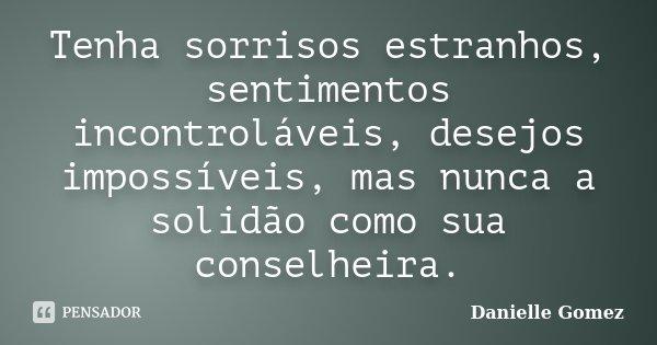 Tenha sorrisos estranhos, sentimentos incontroláveis, desejos impossíveis, mas nunca a solidão como sua conselheira.... Frase de Danielle Gomez.
