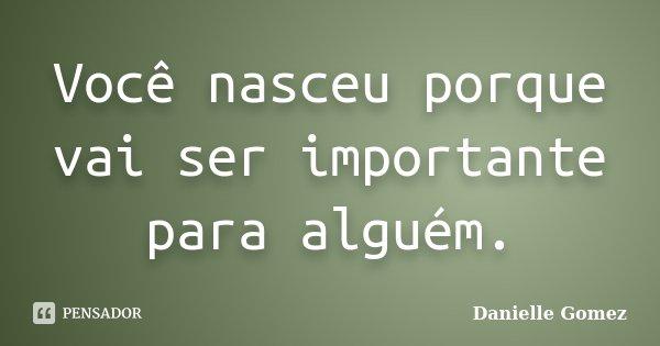 Você nasceu porque vai ser importante para alguém.... Frase de Danielle Gomez.