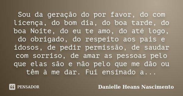 Sou da geração do por favor, do com licença, do bom dia, do boa tarde, do boa Noite, do eu te amo, do até logo, do obrigado, do respeito aos pais e idosos, de p... Frase de Danielle Heans Nascimento.