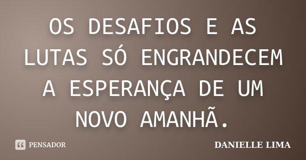 OS DESAFIOS E AS LUTAS SÓ ENGRANDECEM A ESPERANÇA DE UM NOVO AMANHÃ.... Frase de DANIELLE LIMA.