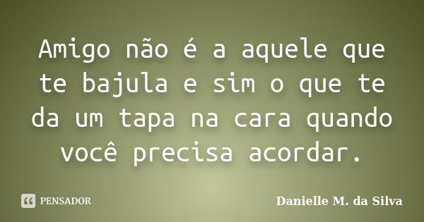Amigo não é a aquele que te bajula e sim o que te da um tapa na cara quando você precisa acordar.... Frase de Danielle M. da Silva.