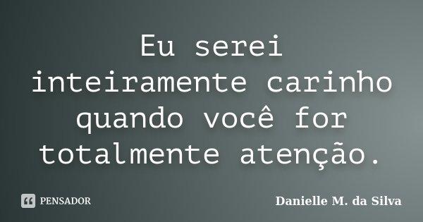 Eu serei inteiramente carinho quando você for totalmente atenção.... Frase de Danielle M. da Silva.