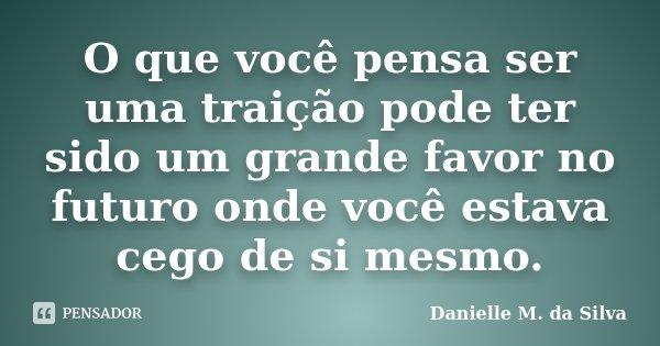 O que você pensa ser uma traição pode ter sido um grande favor no futuro onde você estava cego de si mesmo.... Frase de Danielle M. da Silva.
