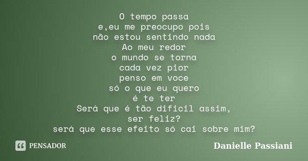 O tempo passa e,eu me preocupo pois não estou sentindo nada Ao meu redor o mundo se torna cada vez pior penso em voce só o que eu quero é te ter Será que é tão ... Frase de Danielle Passiani.