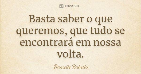 Basta saber o que queremos, que tudo se encontrará em nossa volta.... Frase de Danielle Rabello.