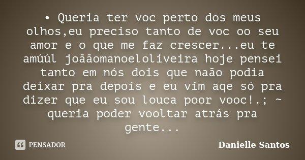 • Queria ter voc perto dos meus olhos,eu preciso tanto de voc oo seu amor e o que me faz crescer...eu te amúúl joããomanoeloliveira hoje pensei tanto em nós dois... Frase de Danielle Santos.