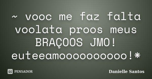 ~ vooc me faz falta voolata proos meus BRAÇOOS JMO! euteeamoooooooooo!*... Frase de Danielle Santos.