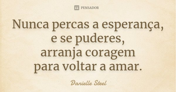Nunca percas a esperança, e se puderes, arranja coragem para voltar a amar.... Frase de Danielle Steel.