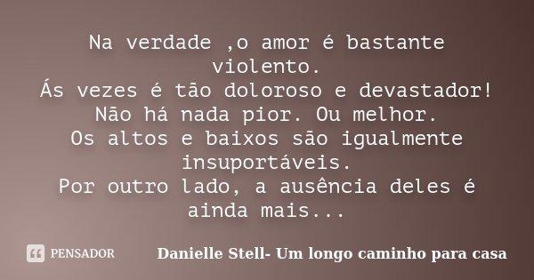 Na verdade ,o amor é bastante violento. Ás vezes é tão doloroso e devastador! Não há nada pior. Ou melhor. Os altos e baixos são igualmente insuportáveis. Por o... Frase de Danielle Stell- Um longo caminho para casa.