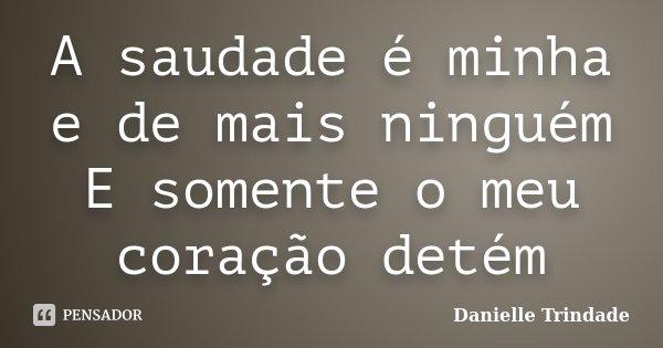 A saudade é minha e de mais ninguém E somente o meu coração detém... Frase de Danielle Trindade.