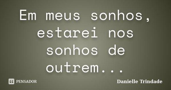 Em meus sonhos, estarei nos sonhos de outrem...... Frase de Danielle Trindade.