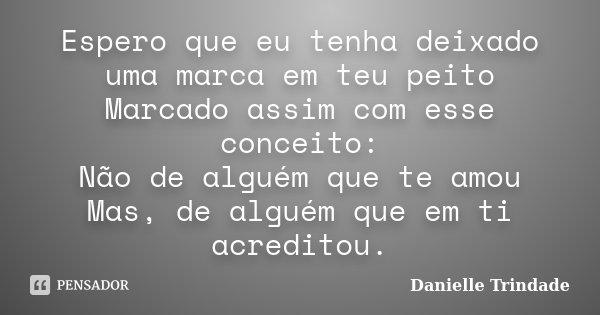 Espero que eu tenha deixado uma marca em teu peito Marcado assim com esse conceito: Não de alguém que te amou Mas, de alguém que em ti acreditou.... Frase de Danielle Trindade.