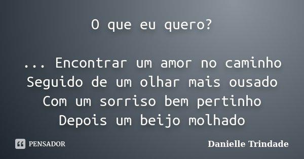O que eu quero? ... Encontrar um amor no caminho Seguido de um olhar mais ousado Com um sorriso bem pertinho Depois um beijo molhado... Frase de Danielle Trindade.