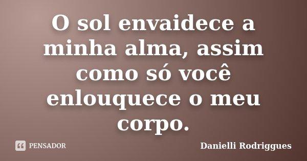 O sol envaidece a minha alma, assim como só você enlouquece o meu corpo.... Frase de Danielli Rodriggues.