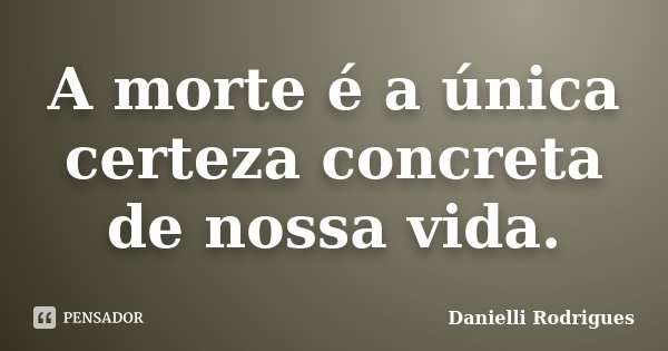 A morte é a única certeza concreta de nossa vida.... Frase de Danielli Rodrigues.