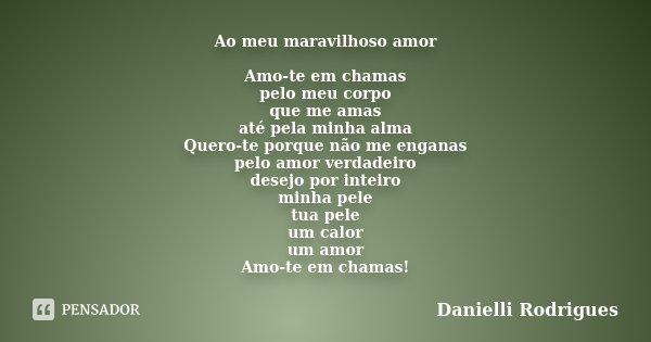 Ao meu maravilhoso amor Amo-te em chamas pelo meu corpo que me amas até pela minha alma Quero-te porque não me enganas pelo amor verdadeiro desejo por inteiro m... Frase de Danielli Rodrigues.
