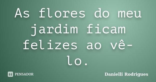 As flores do meu jardim ficam felizes ao vê-lo.... Frase de Danielli Rodrigues.