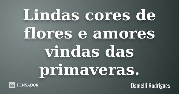 Lindas cores de flores e amores vindas das primaveras.... Frase de Danielli Rodrigues.