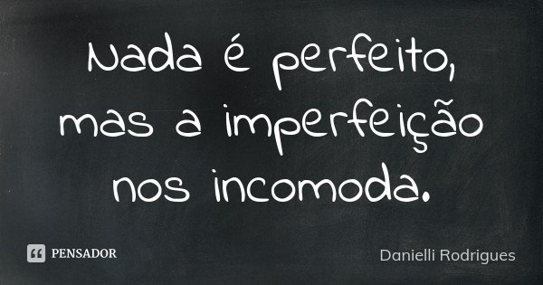 Nada é perfeito, mas a imperfeição nos incomoda.... Frase de Danielli Rodrigues.