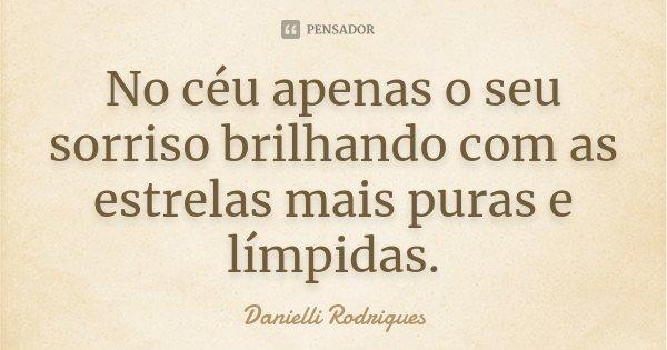 No céu apenas o seu sorriso brilhando com as estrelas mais puras e límpidas.... Frase de Danielli Rodrigues.