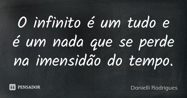 O infinito é um tudo e é um nada que se perde na imensidão do tempo.... Frase de Danielli Rodrigues.