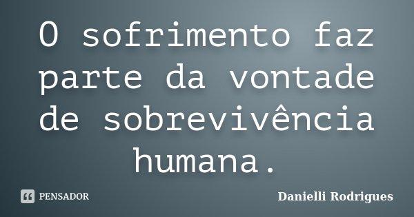 O sofrimento faz parte da vontade de sobrevivência humana.... Frase de Danielli Rodrigues.