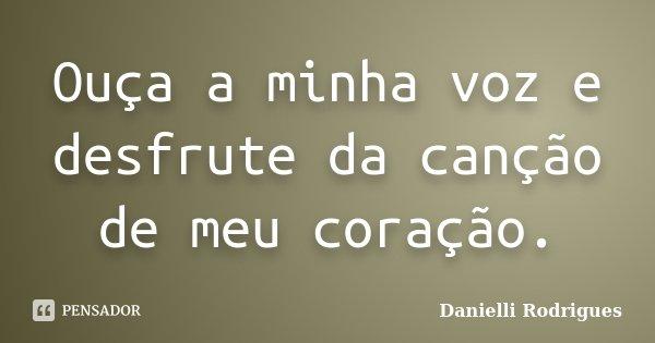 Ouça a minha voz e desfrute da canção de meu coração.... Frase de Danielli Rodrigues.