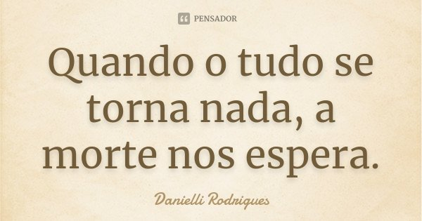 Quando o tudo se torna nada, a morte nos espera.... Frase de Danielli Rodrigues.
