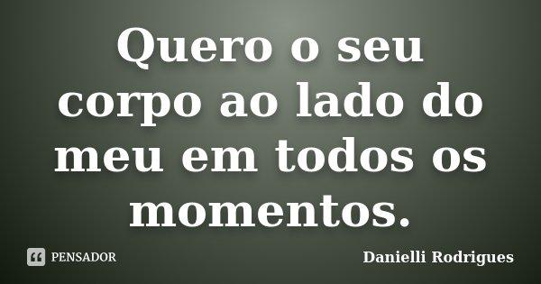 Quero o seu corpo ao lado do meu em todos os momentos.... Frase de Danielli Rodrigues.