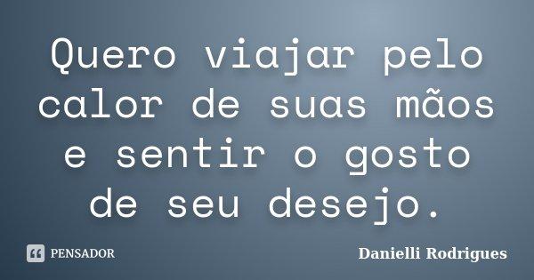 Quero viajar pelo calor de suas mãos e sentir o gosto de seu desejo.... Frase de Danielli Rodrigues.