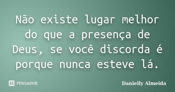 Não existe lugar melhor do que a presença de Deus, se você discorda é porque nunca esteve lá.... Frase de Danielly Almeida.