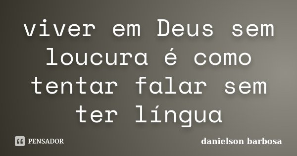 viver em Deus sem loucura é como tentar falar sem ter língua... Frase de danielson barbosa.