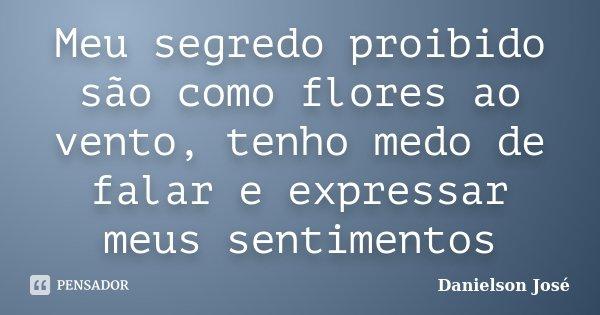 Meu segredo proibido são como flores ao vento, tenho medo de falar e expressar meus sentimentos... Frase de Danielson José.