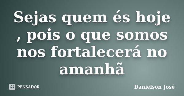 Sejas quem és hoje , pois o que somos nos fortalecerá no amanhã... Frase de Danielson José.