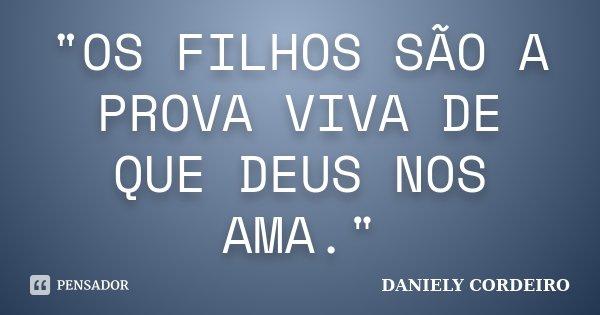 """""""OS FILHOS SÃO A PROVA VIVA DE QUE DEUS NOS AMA.""""... Frase de DANIELY CORDEIRO."""