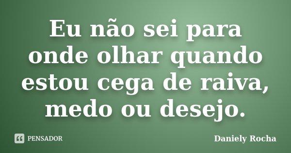 Eu não sei para onde olhar quando estou cega de raiva, medo ou desejo.... Frase de Daniely Rocha.