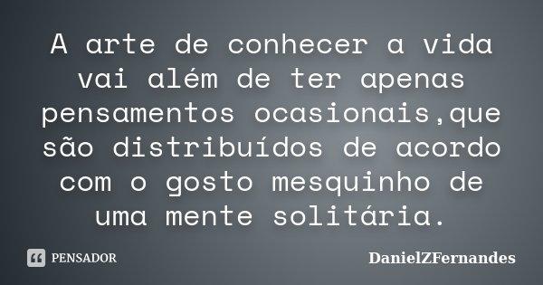 A arte de conhecer a vida vai além de ter apenas pensamentos ocasionais,que são distribuídos de acordo com o gosto mesquinho de uma mente solitária.... Frase de DanielZFernandes.