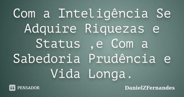 Com a Inteligência Se Adquire Riquezas e Status ,e Com a Sabedoria Prudência e Vida Longa.... Frase de DanielZFernandes.