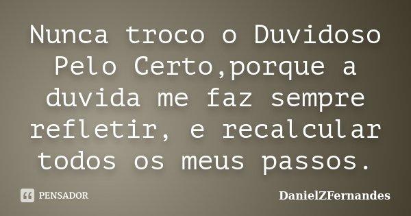 Nunca troco o Duvidoso Pelo Certo,porque a duvida me faz sempre refletir, e recalcular todos os meus passos.... Frase de DanielZFernandes.