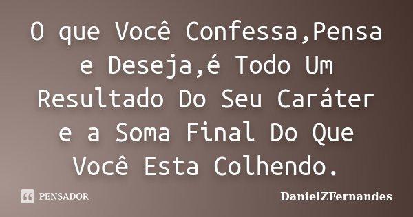 O que Você Confessa,Pensa e Deseja,é Todo Um Resultado Do Seu Caráter e a Soma Final Do Que Você Esta Colhendo.... Frase de DanielZFernandes.