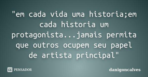 """""""em cada vida uma historia;em cada historia um protagonista...jamais permita que outros ocupem seu papel de artista principal""""... Frase de danigonçalves."""