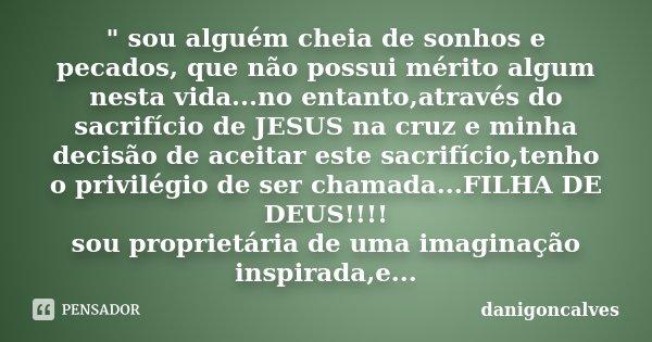 """"""" sou alguém cheia de sonhos e pecados, que não possui mérito algum nesta vida...no entanto,através do sacrifício de JESUS na cruz e minha decisão de aceit... Frase de danigonçalves."""