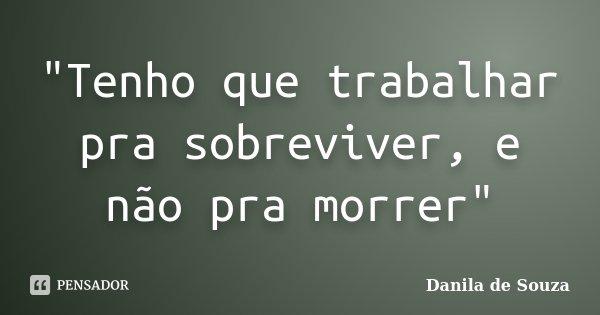 """""""Tenho que trabalhar pra sobreviver, e não pra morrer""""... Frase de Danila de Souza."""