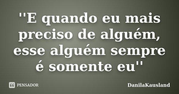 ''E quando eu mais preciso de alguém, esse alguém sempre é somente eu''... Frase de DanilaKausland.