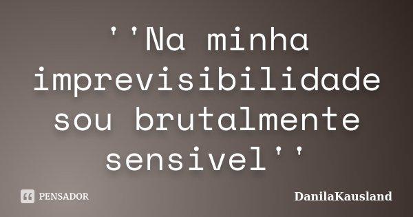 ''Na minha imprevisibilidade sou brutalmente sensivel''... Frase de DanilaKausland.