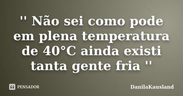 '' Não sei como pode em plena temperatura de 40°C ainda existi tanta gente fria ''... Frase de DanilaKausland.