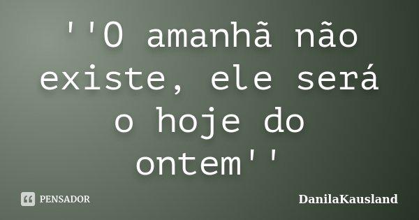 ''O amanhã não existe, ele será o hoje do ontem''... Frase de DanilaKausland.