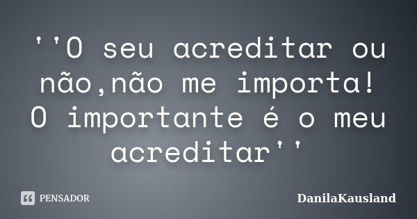 ''O seu acreditar ou não,não me importa! O importante é o meu acreditar''... Frase de DanilaKausland.
