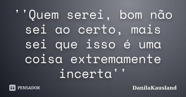 ''Quem serei, bom não sei ao certo, mais sei que isso é uma coisa extremamente incerta''... Frase de DanilaKausland.